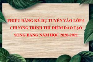 PHIẾU ĐĂNG KÝ DỰ TUYỂN VÀO LỚP 6  CHƯƠNG TRÌNH THÍ ĐIỂM ĐÀO TẠO SONG BẰNG NĂM HỌC 2020-2021